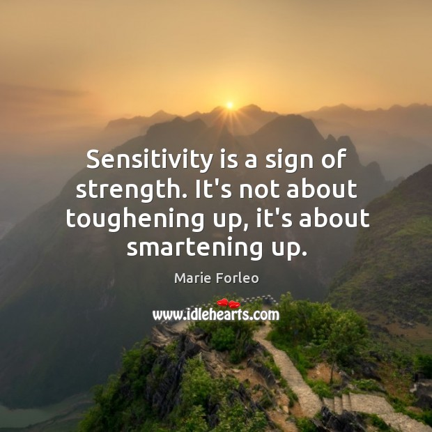 Sensitivity is a sign of strength. It's not about toughening up, it's about smartening up. Image