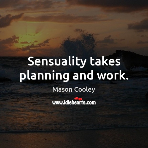 Sensuality takes planning and work. Image