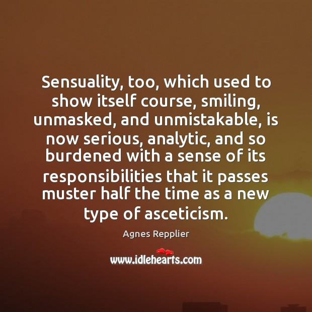 Sensuality, too, which used to show itself course, smiling, unmasked, and unmistakable, Agnes Repplier Picture Quote