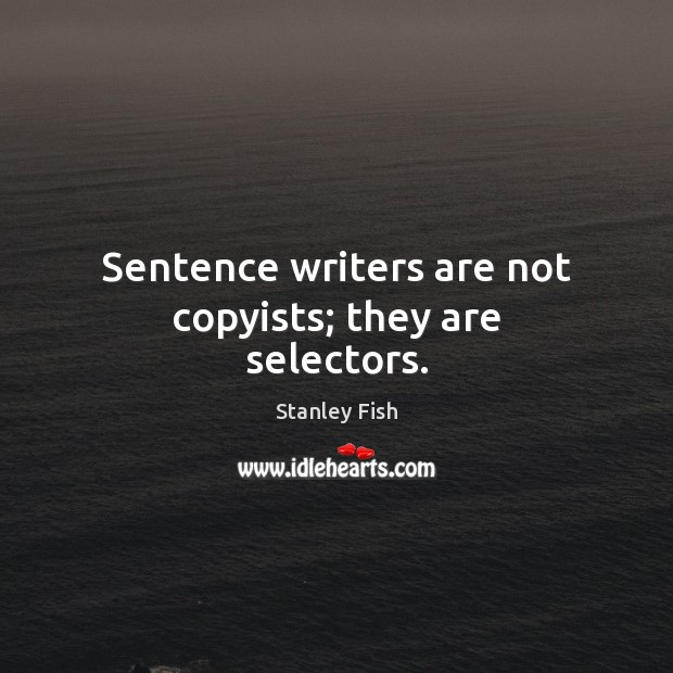 Sentence writers are not copyists; they are selectors. Stanley Fish Picture Quote