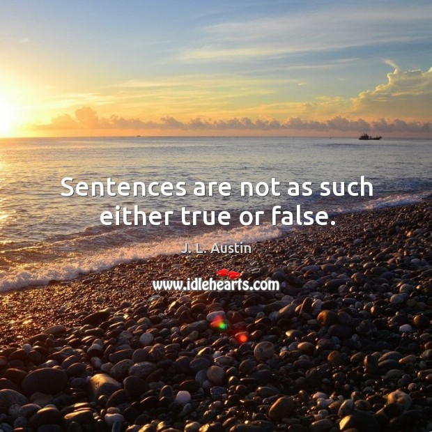 Sentences are not as such either true or false. J. L. Austin Picture Quote