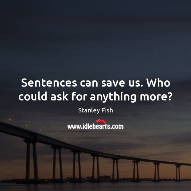 Sentences can save us. Who could ask for anything more? Stanley Fish Picture Quote