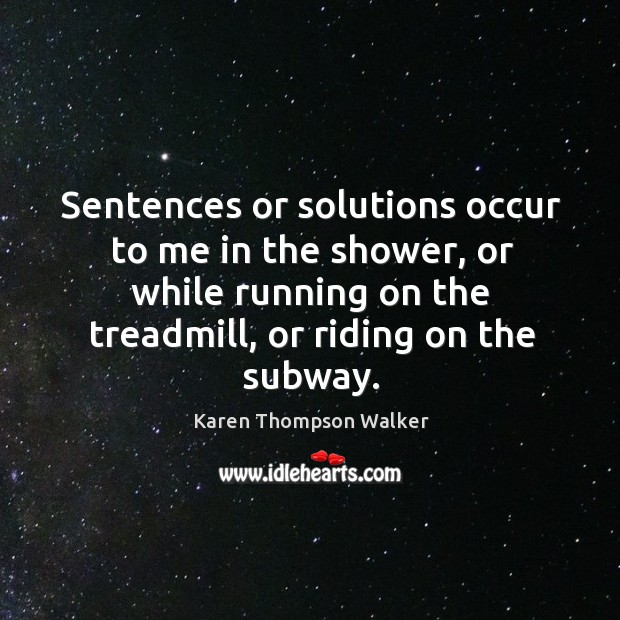 Sentences or solutions occur to me in the shower, or while running Image