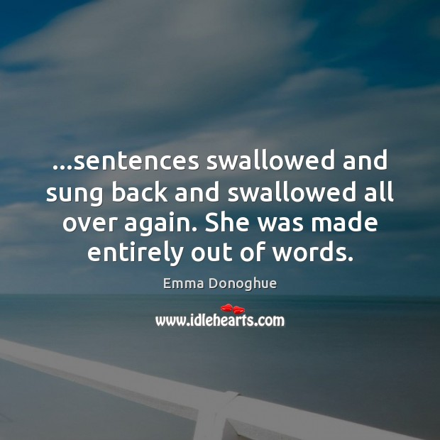 Image, …sentences swallowed and sung back and swallowed all over again. She was