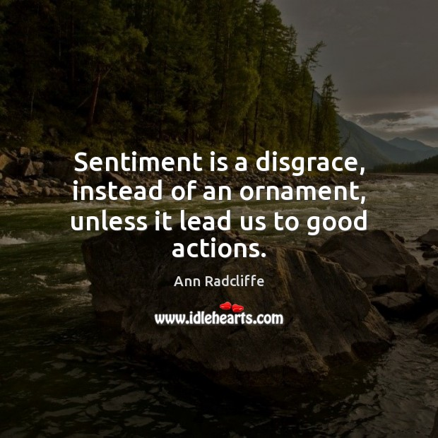 Image, Sentiment is a disgrace, instead of an ornament, unless it lead us to good actions.