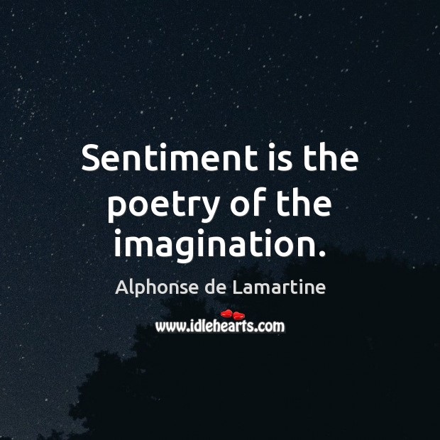 Sentiment is the poetry of the imagination. Alphonse de Lamartine Picture Quote