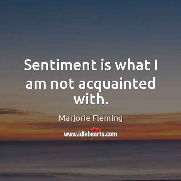 Sentiment is what I am not acquainted with. Image