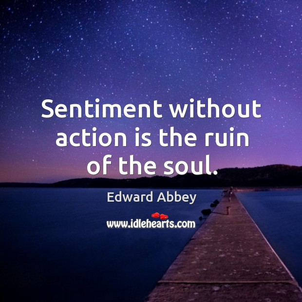Sentiment without action is the ruin of the soul. Image