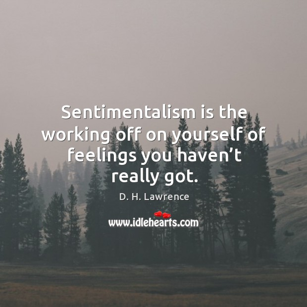 Sentimentalism is the working off on yourself of feelings you haven't really got. Image
