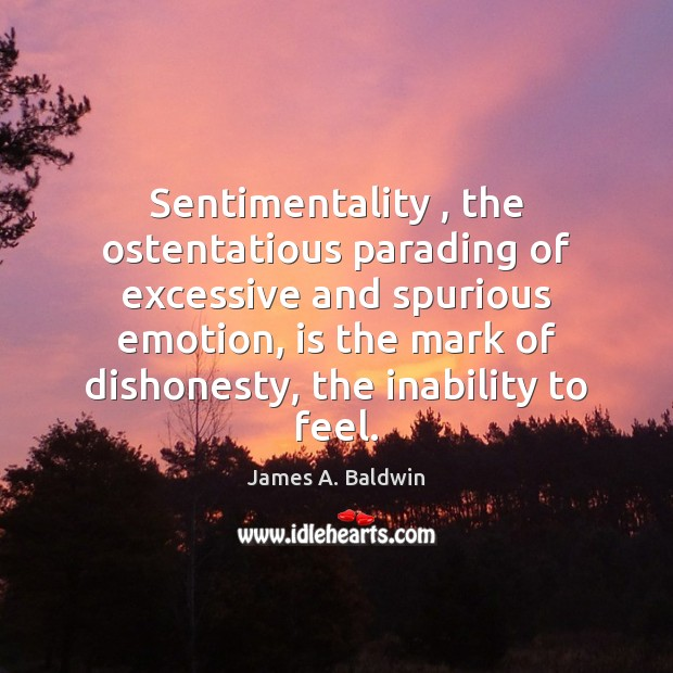 Sentimentality , the ostentatious parading of excessive and spurious emotion, is the mark James A. Baldwin Picture Quote