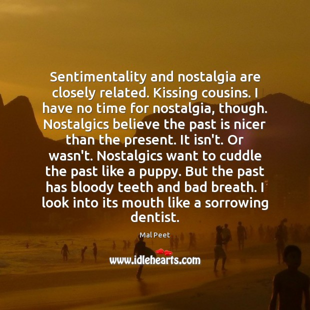 Image, Sentimentality and nostalgia are closely related. Kissing cousins. I have no time