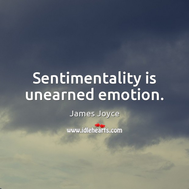 Sentimentality is unearned emotion. James Joyce Picture Quote