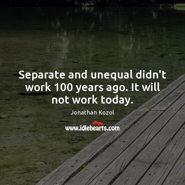 Separate and unequal didn't work 100 years ago. It will not work today. Image