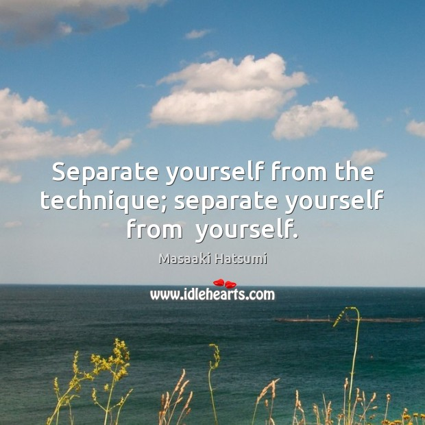 Separate yourself from the technique; separate yourself from  yourself. Image