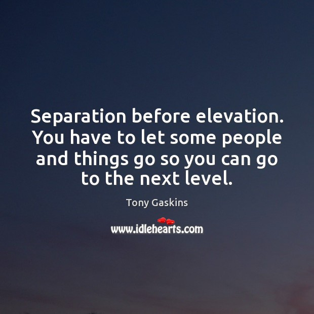 Separation before elevation. You have to let some people and things go Tony Gaskins Picture Quote