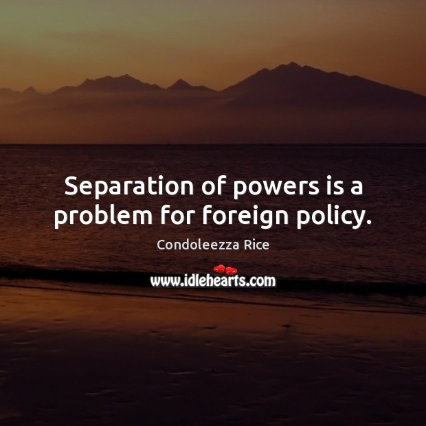 Separation of powers is a problem for foreign policy. Condoleezza Rice Picture Quote