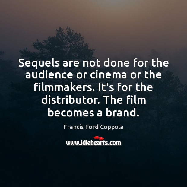 Image, Sequels are not done for the audience or cinema or the filmmakers.