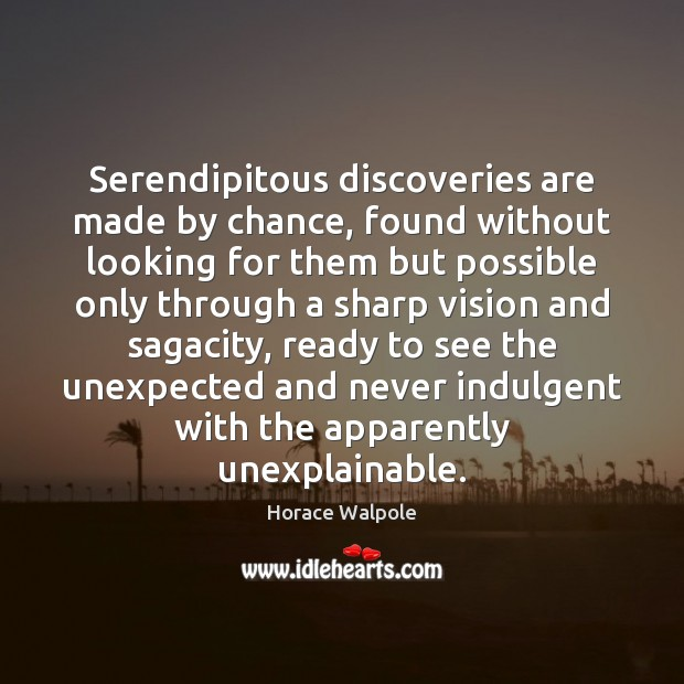Serendipitous discoveries are made by chance, found without looking for them but Horace Walpole Picture Quote