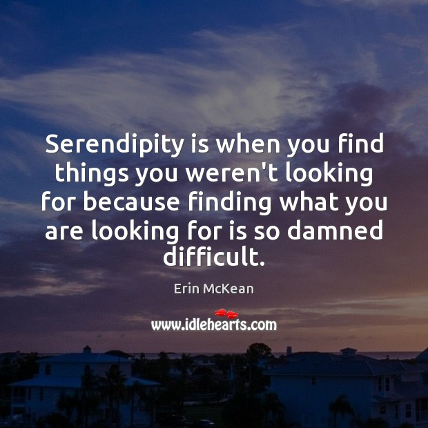 Serendipity is when you find things you weren't looking for because finding Erin McKean Picture Quote