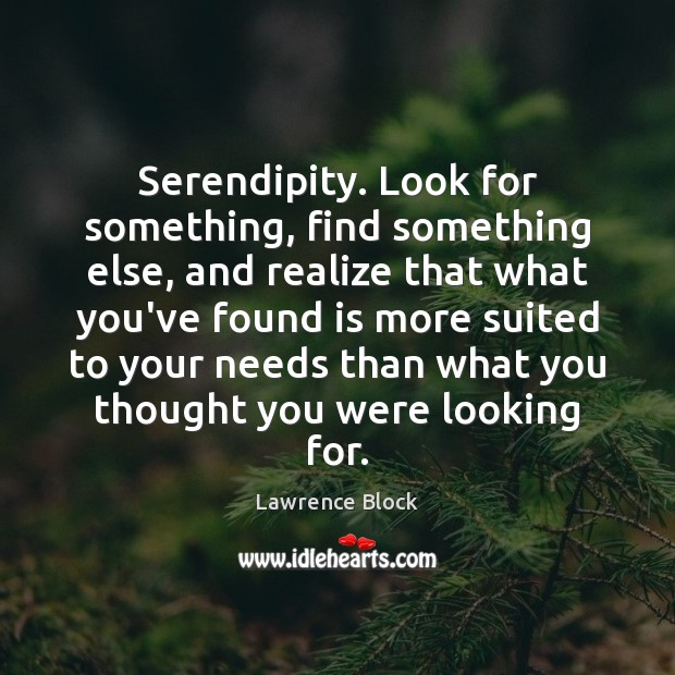 Serendipity. Look for something, find something else, and realize that what you've Lawrence Block Picture Quote