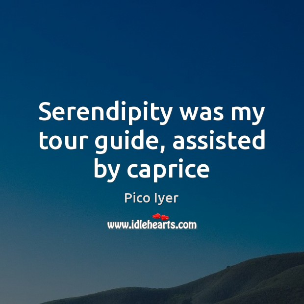 Serendipity was my tour guide, assisted by caprice Pico Iyer Picture Quote