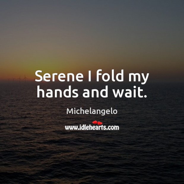 Serene I fold my hands and wait. Michelangelo Picture Quote