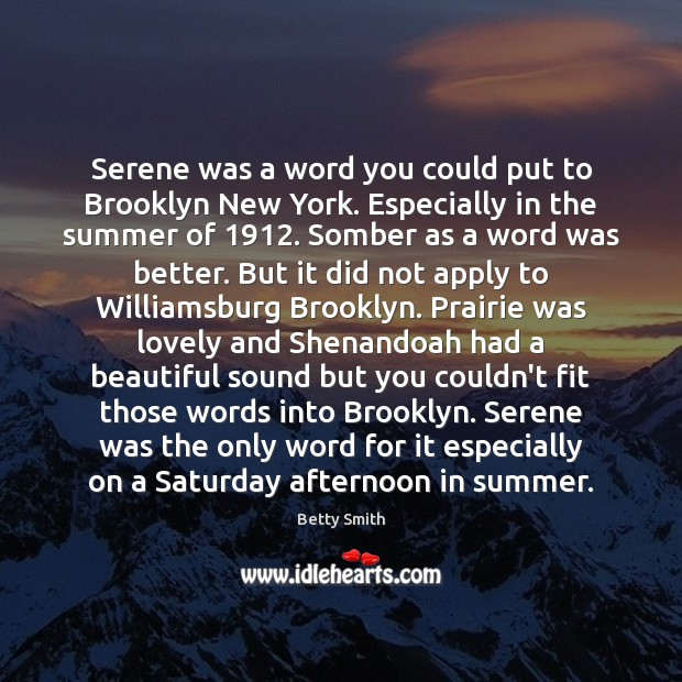 Serene was a word you could put to Brooklyn New York. Especially Betty Smith Picture Quote