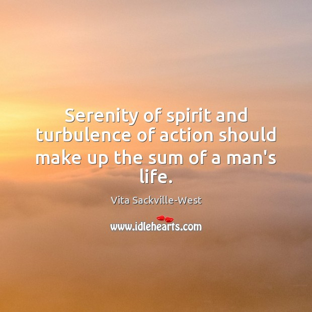 Serenity of spirit and turbulence of action should make up the sum of a man's life. Vita Sackville-West Picture Quote