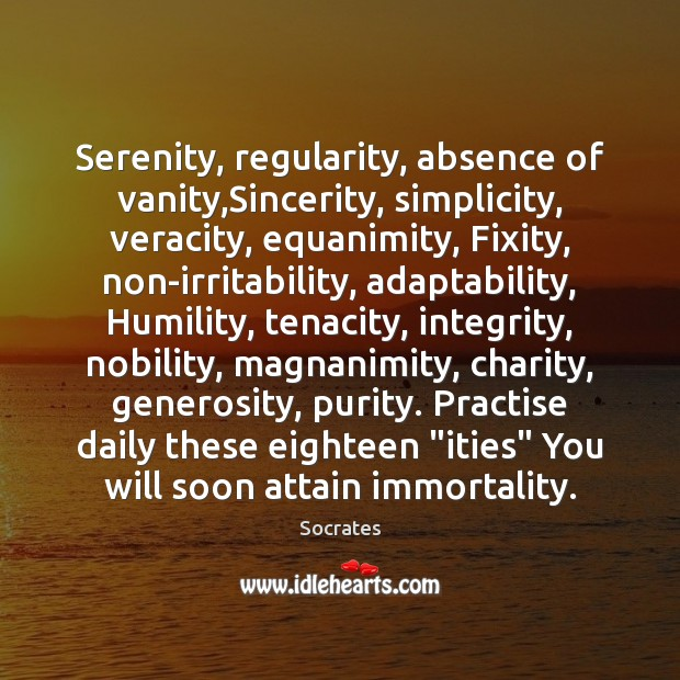 Serenity, regularity, absence of vanity,Sincerity, simplicity, veracity, equanimity, Fixity, non-irritability, adaptability, Socrates Picture Quote