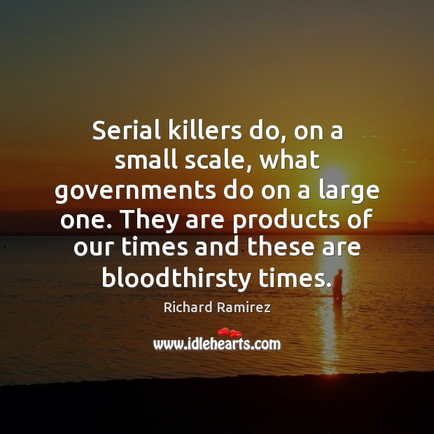 Serial killers do, on a small scale, what governments do on a Image