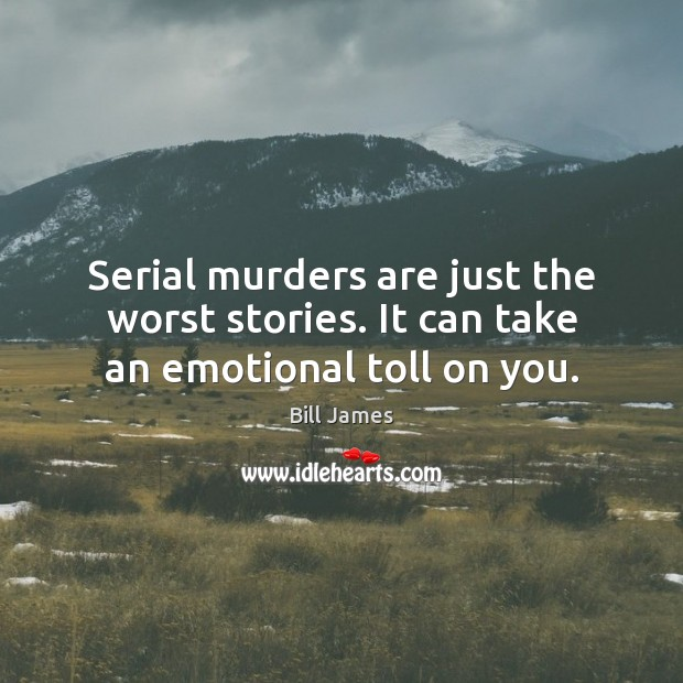 Image, Serial murders are just the worst stories. It can take an emotional toll on you.