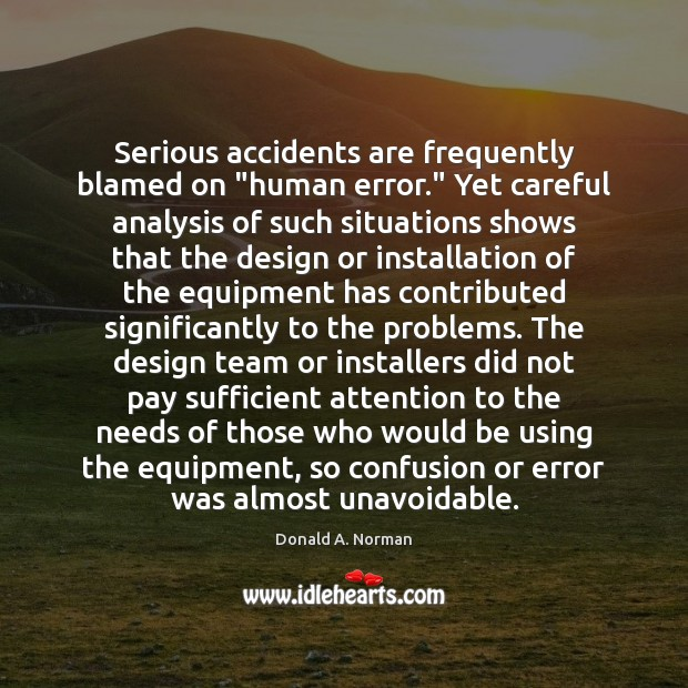 "Serious accidents are frequently blamed on ""human error."" Yet careful analysis of Donald A. Norman Picture Quote"