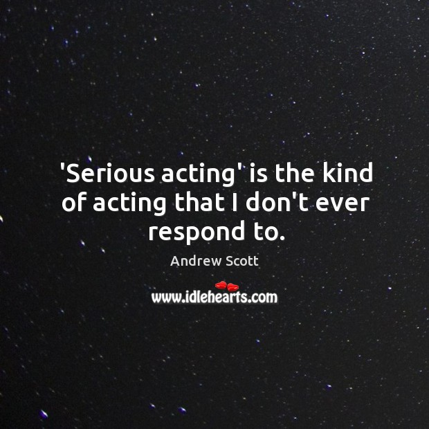 'Serious acting' is the kind of acting that I don't ever respond to. Image