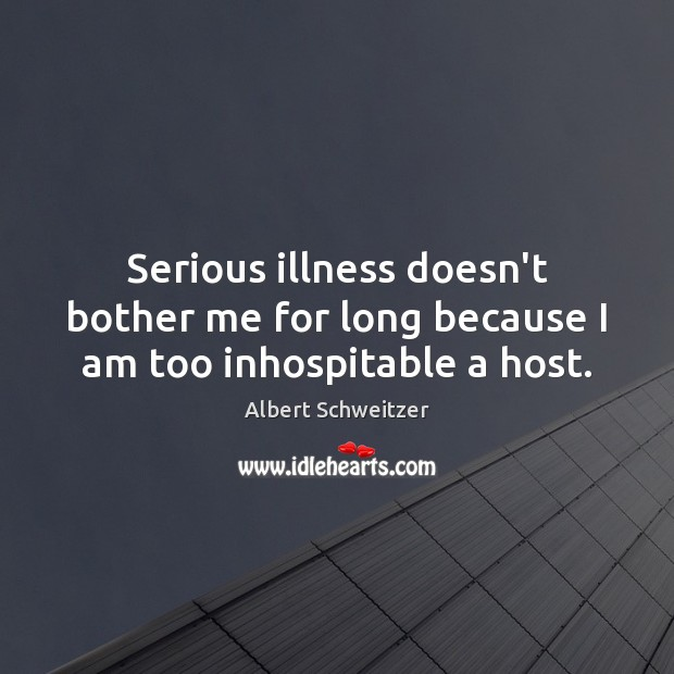 Image, Serious illness doesn't bother me for long because I am too inhospitable a host.