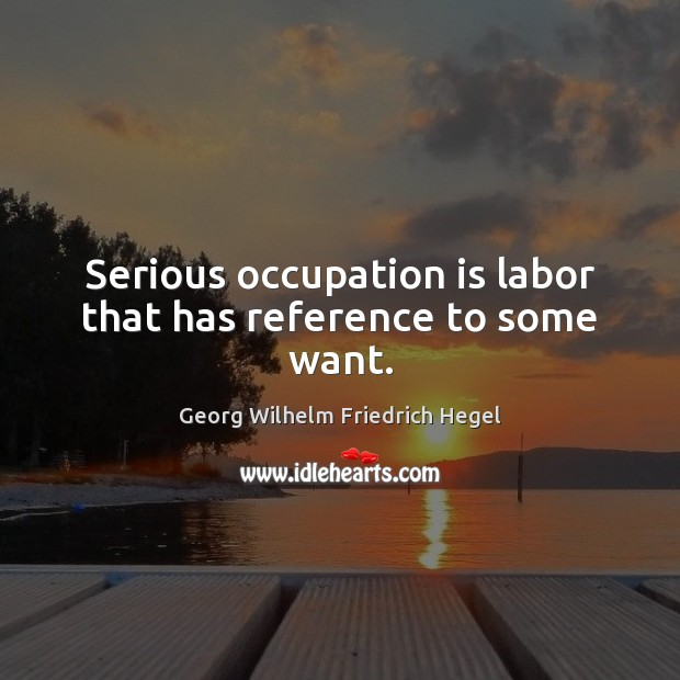 Serious occupation is labor that has reference to some want. Georg Wilhelm Friedrich Hegel Picture Quote