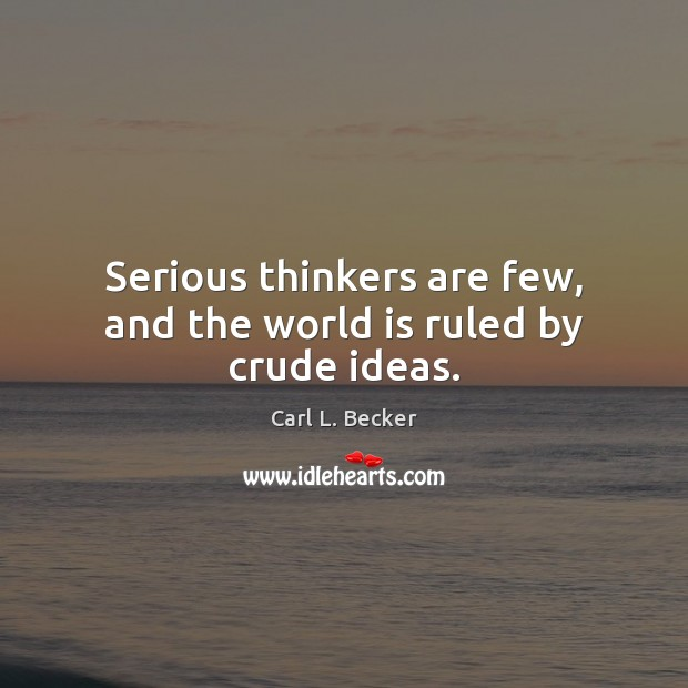 Serious thinkers are few, and the world is ruled by crude ideas. Image