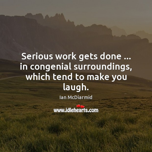 Serious work gets done … in congenial surroundings, which tend to make you laugh. Image