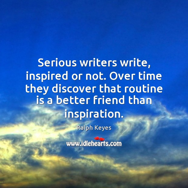 Serious writers write, inspired or not. Over time they discover that routine Image