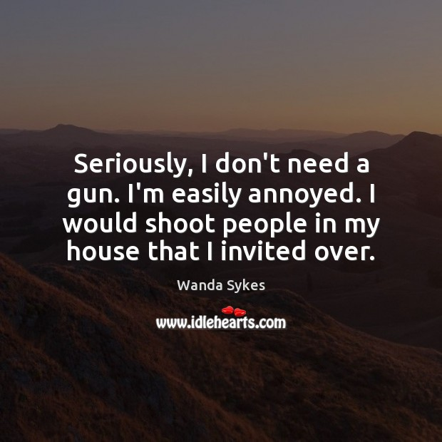 Seriously, I don't need a gun. I'm easily annoyed. I would shoot Image