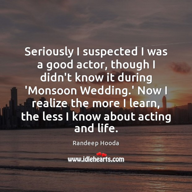 Seriously I suspected I was a good actor, though I didn't know Image