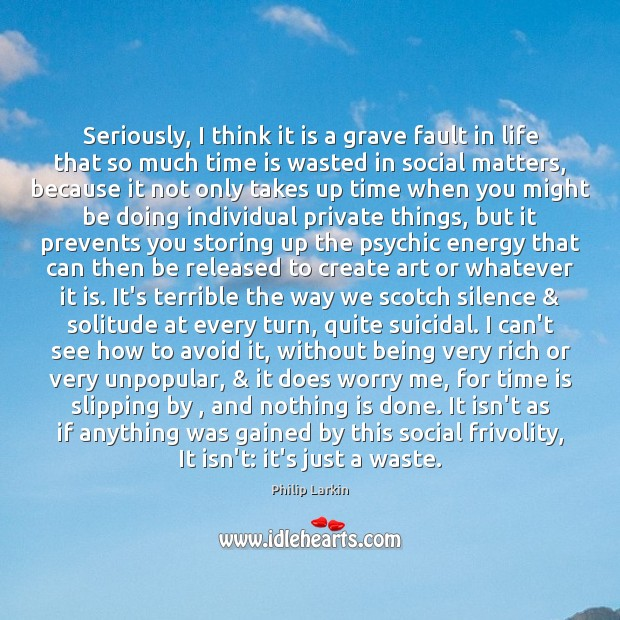 Seriously, I think it is a grave fault in life that so Philip Larkin Picture Quote