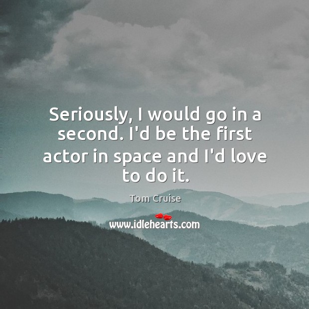 Image, Seriously, I would go in a second. I'd be the first actor in space and I'd love to do it.