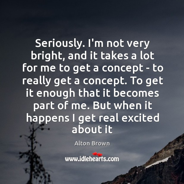 Seriously. I'm not very bright, and it takes a lot for me Alton Brown Picture Quote