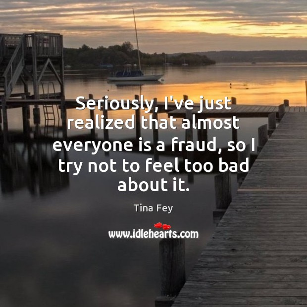 Image, Seriously, I've just realized that almost everyone is a fraud, so I