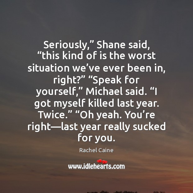 """Seriously,"""" Shane said, """"this kind of is the worst situation we've Rachel Caine Picture Quote"""