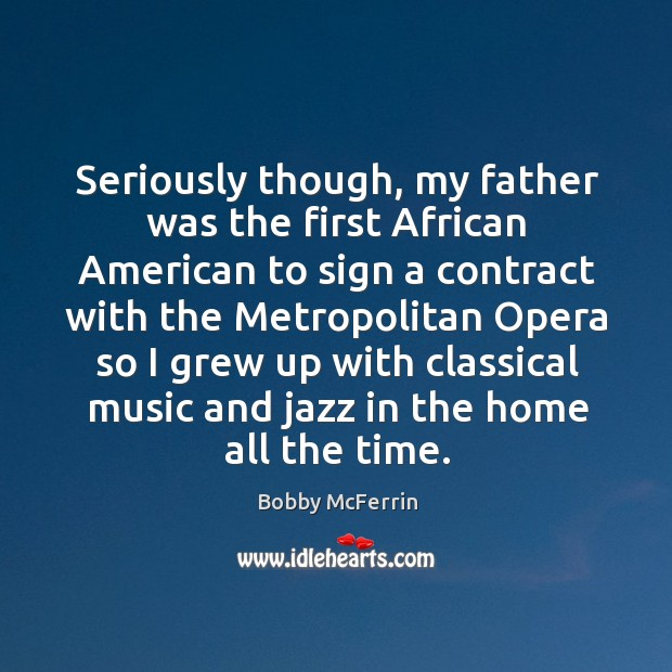 Seriously though, my father was the first african american to sign a contract with the Bobby McFerrin Picture Quote