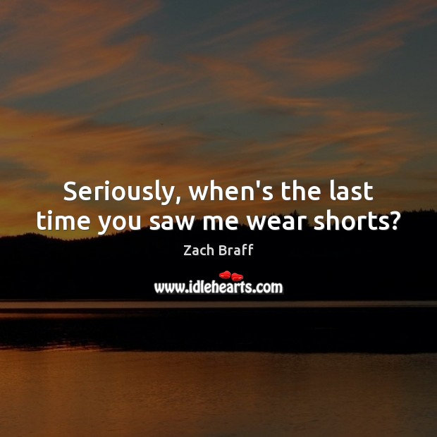 Seriously, when's the last time you saw me wear shorts? Zach Braff Picture Quote