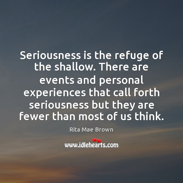 Seriousness is the refuge of the shallow. There are events and personal Image