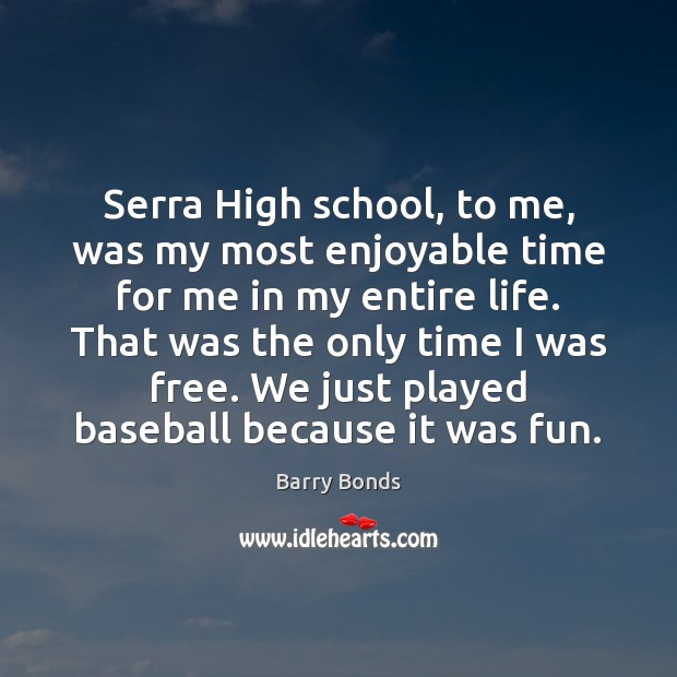 Serra High school, to me, was my most enjoyable time for me Barry Bonds Picture Quote