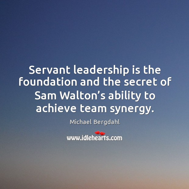 Image, Servant leadership is the foundation and the secret of sam walton's ability to achieve team synergy.